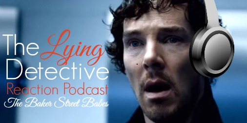 Sherlock - The Lying Detective - Reaction Podcast - The Baker Street Babes - www.bakerstreetbabes.com
